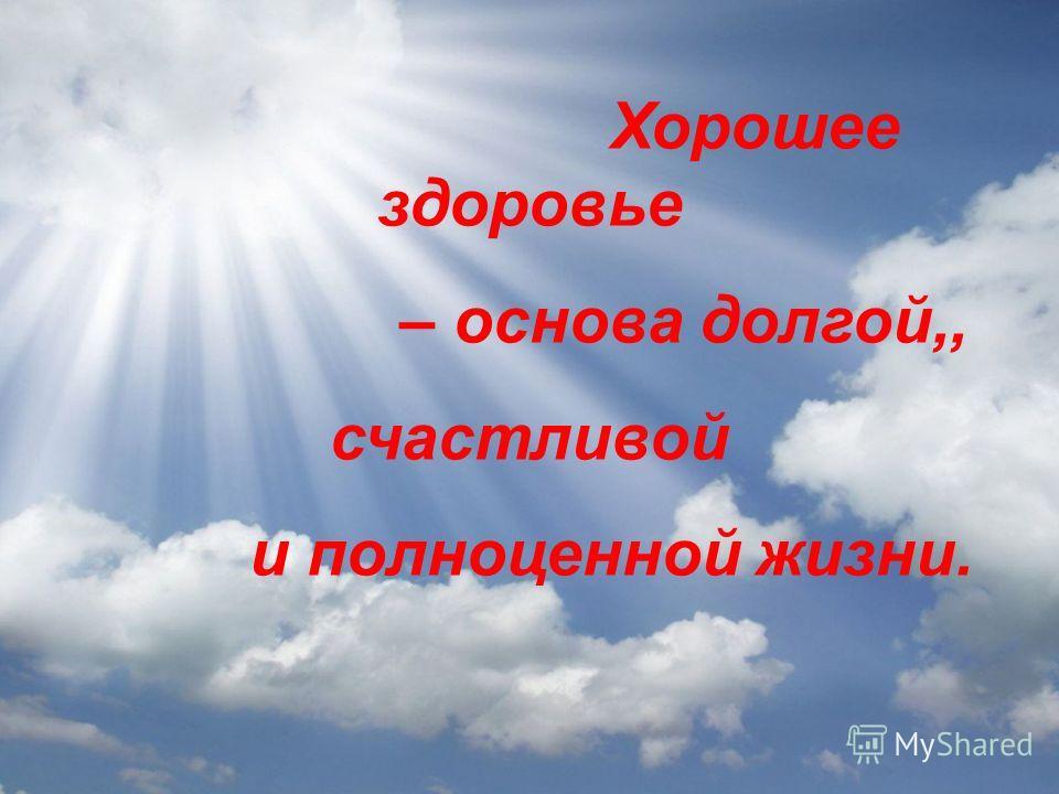 Хорошее здоровье – основа долгой,, счастливой и полноценной жизни.