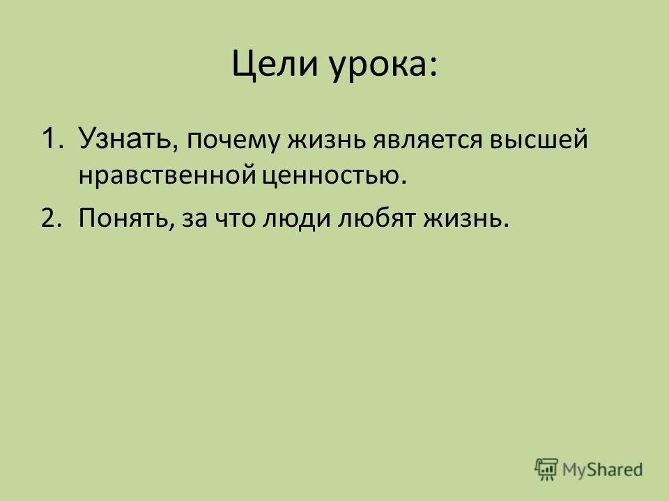 Цели урока: 1.Узнать, п очему жизнь является высшей нравственной ценностью. 2.Понять, за что люди любят жизнь.