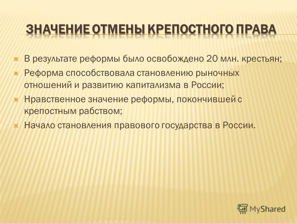В результате реформы было освобождено 20 млн. крестьян; Реформа способствовала становлению рыночных отношений и развитию капитализма в России; Нравственное значение реформы, покончившей с крепостным рабством; Начало становления правового государства