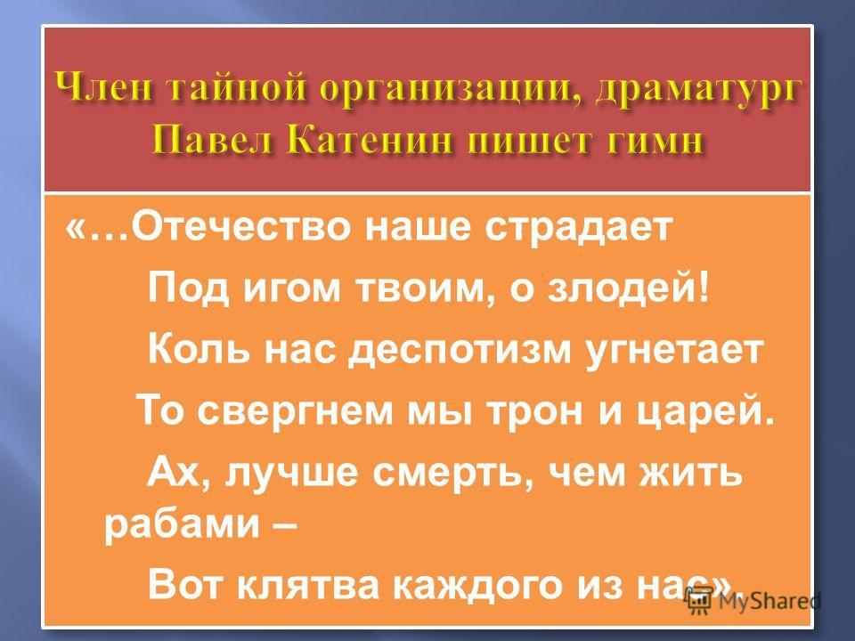 «…Отечество наше страдает Под игом твоим, о злодей! Коль нас деспотизм угнетает То свергнем мы трон и царей. Ах, лучше смерть, чем жить рабами – Вот клятва каждого из нас». «…Отечество наше страдает Под игом твоим, о злодей! Коль нас деспотизм угнета