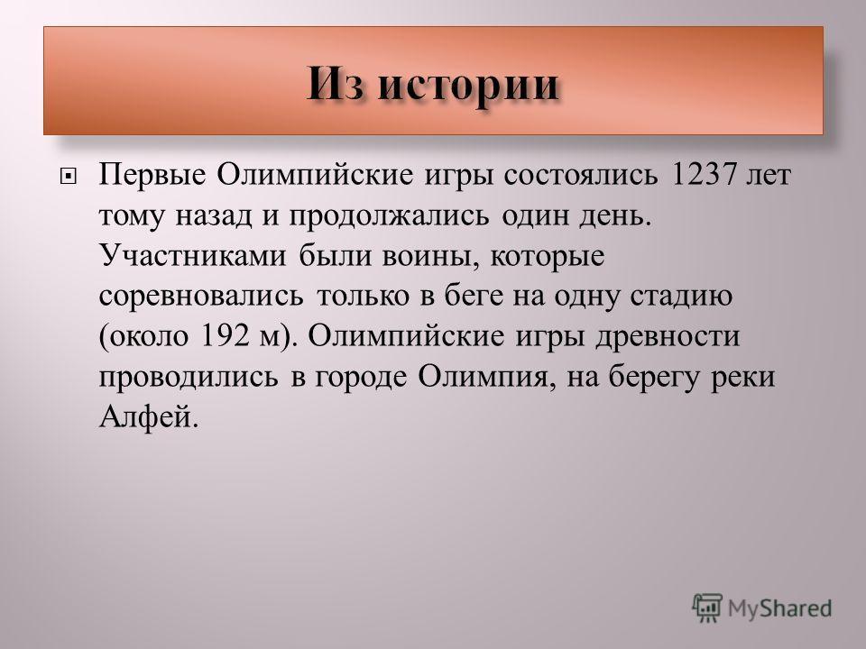 Первые Олимпийские игры состоялись 1237 лет тому назад и продолжались один день. Участниками были воины, которые соревновались только в беге на одну стадию ( около 192 м ). Олимпийские игры древности проводились в городе Олимпия, на берегу реки Алфей