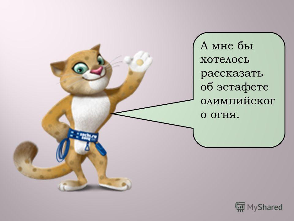 А мне бы хотелось рассказать об эстафете олимпийског о огня.