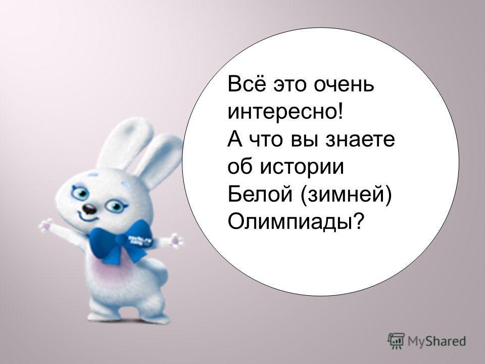 Всё это очень интересно! А что вы знаете об истории Белой (зимней) Олимпиады?
