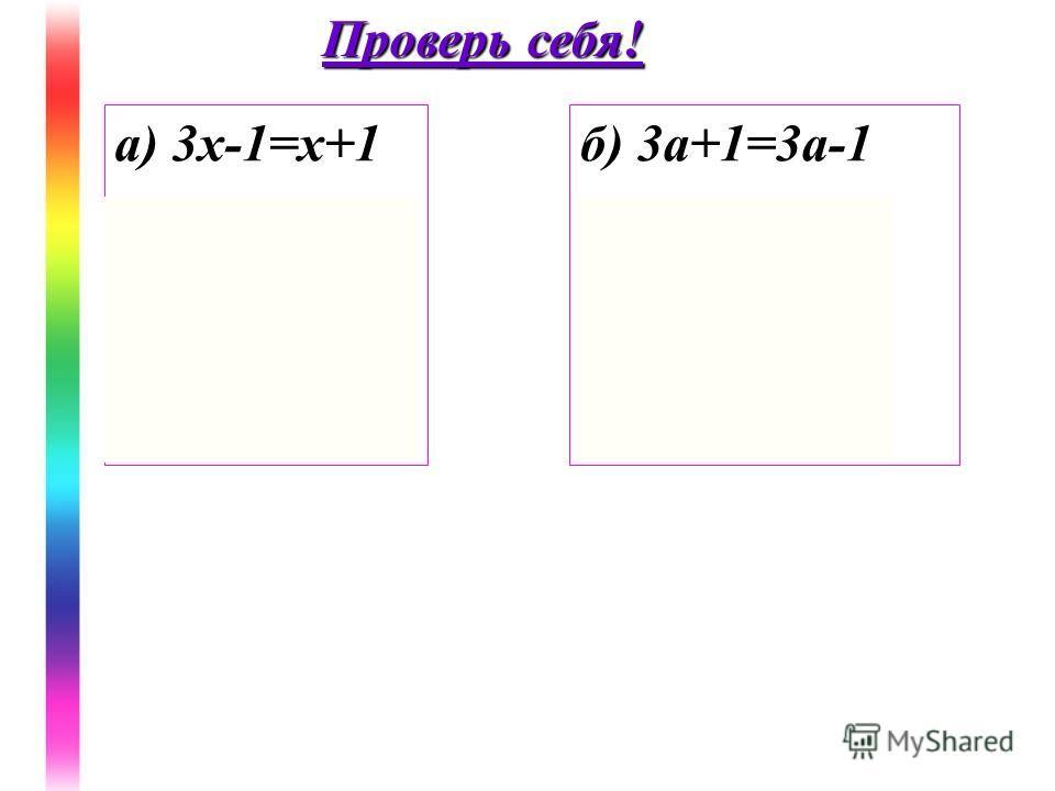 а) 3х-1=х+1 2х=2 х=1 Ответ: 1 б) 3а+1=3а-1 0а=-2 Ответ: Решений нет Проверь себя!