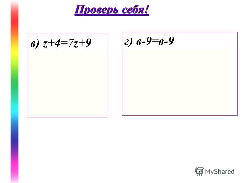 в) z+4=7z+9 -6z=5 z= Ответ: г) в-9=в-9 0b=0 Ответ: b-любое число Проверь себя!
