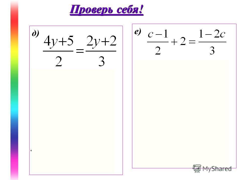 д) 12y+15=4y+4 12y-4y=4-15 8y=-11 y= Ответ: е) (c-1)3+12=2(1-2c) 3c-3+12=2-4c 7c=-7 c =-1 Ответ: -1 Проверь себя!