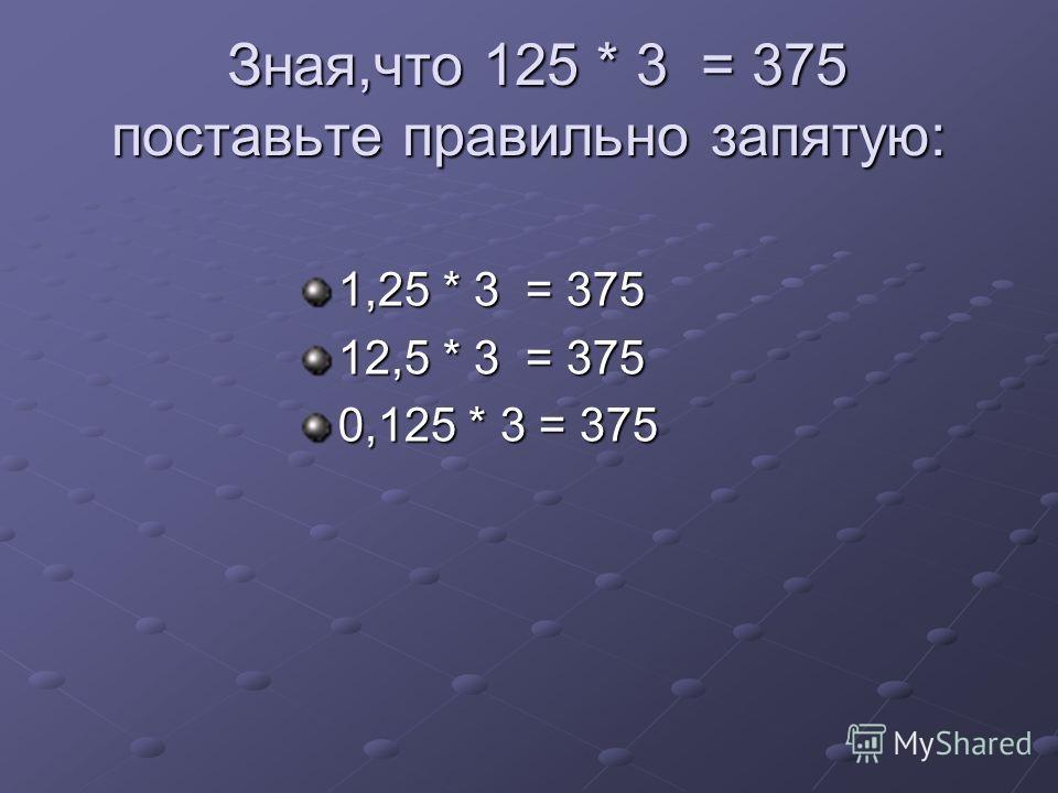 Зная,что 125 * 3 = 375 поставьте правильно запятую: Зная,что 125 * 3 = 375 поставьте правильно запятую: 1,25 * 3 = 375 12,5 * 3 = 375 0,125 * 3 = 375