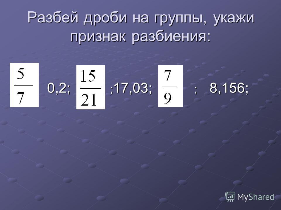 Разбей дроби на группы, укажи признак разбиения: 0,2; ; 17,03; ; 8,156; 0,2; ; 17,03; ; 8,156;