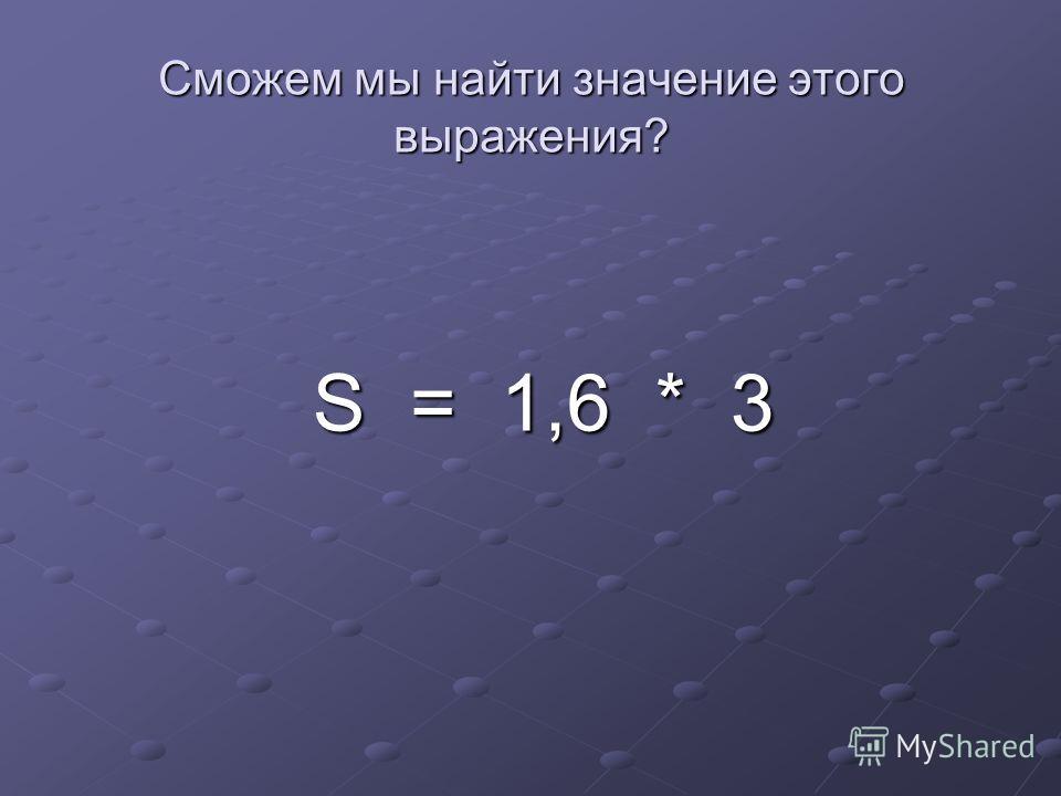 Сможем мы найти значение этого выражения? S = 1,6 * 3 S = 1,6 * 3