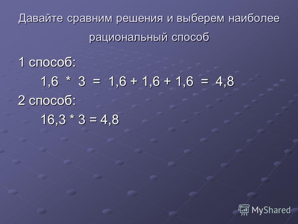 Давайте сравним решения и выберем наиболее рациональный способ 1 способ: 1,6 * 3 = 1,6 + 1,6 + 1,6 = 4,8 1,6 * 3 = 1,6 + 1,6 + 1,6 = 4,8 2 способ: 16,3 * 3 = 4,8 16,3 * 3 = 4,8