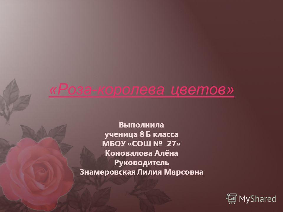 «Роза-королева цветов» Выполнила ученица 8 Б класса МБОУ «СОШ 27» Коновалова Алёна Руководитель Знамеровская Лилия Марсовна