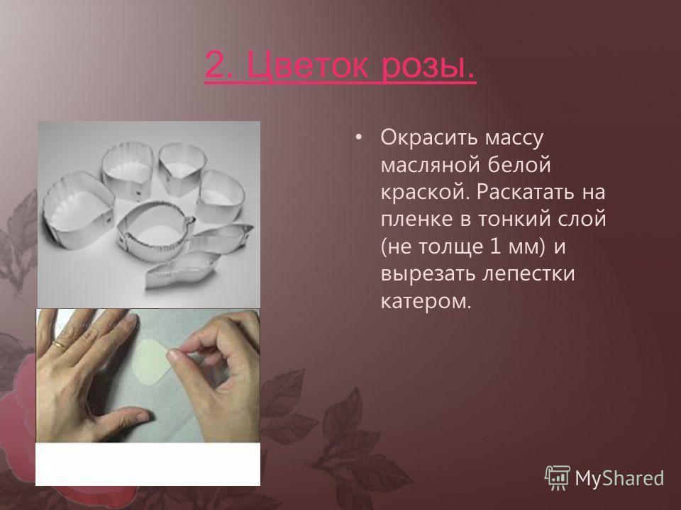2. Цветок розы. Окрасить массу масляной белой краской. Раскатать на пленке в тонкий слой (не толще 1 мм) и вырезать лепестки катером.