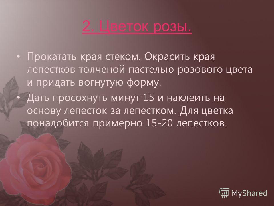2. Цветок розы. Прокатать края стеком. Окрасить края лепестков толченой пастелью розового цвета и придать вогнутую форму. Дать просохнуть минут 15 и наклеить на основу лепесток за лепестком. Для цветка понадобится примерно 15-20 лепестков.
