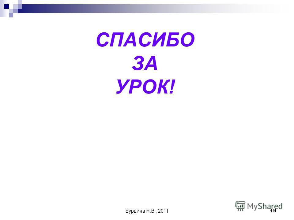 Бурдина Н.В., 201119 СПАСИБО ЗА УРОК!