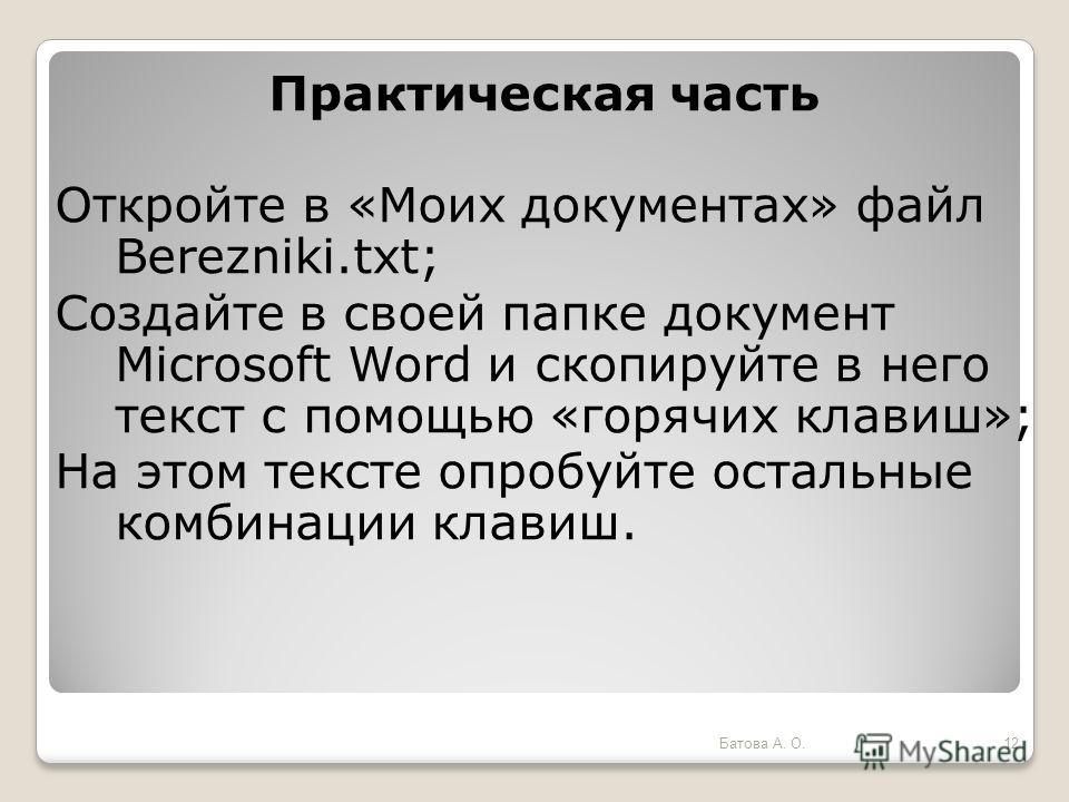 Практическая часть Откройте в «Моих документах» файл Berezniki.txt; Создайте в своей папке документ Microsoft Word и скопируйте в него текст с помощью «горячих клавиш»; На этом тексте опробуйте остальные комбинации клавиш. 12Батова А. О.