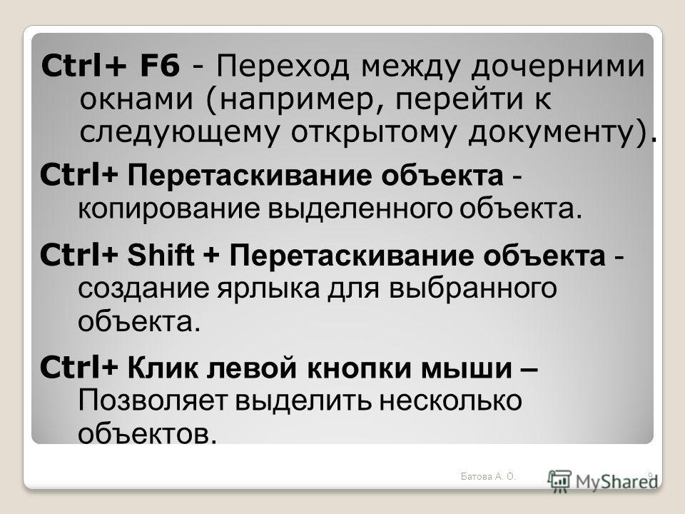 Ctrl+ F6 - Переход между дочерними окнами (например, перейти к следующему открытому документу). Ctrl + Перетаскивание объекта - копирование выделенного объекта. Ctrl + Shift + Перетаскивание объекта - создание ярлыка для выбранного объекта. Ctrl + Кл