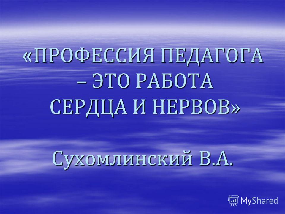« ПРОФЕССИЯ ПЕДАГОГА – ЭТО РАБОТА СЕРДЦА И НЕРВОВ» Сухомлинский В.А.