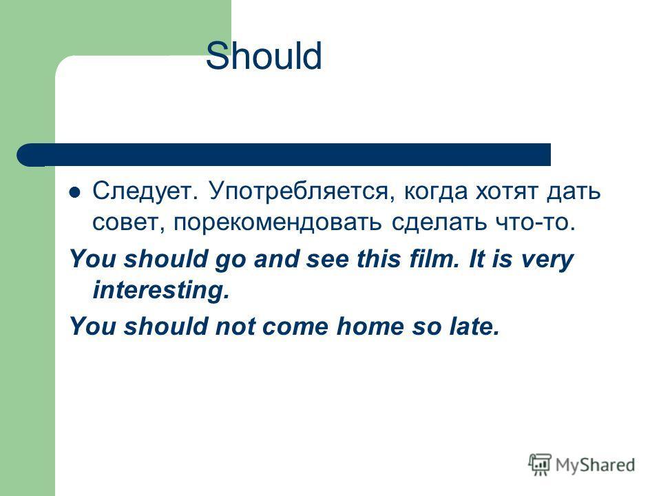 Should Следует. Употребляется, когда хотят дать совет, порекомендовать сделать что-то. You should go and see this film. It is very interesting. You should not come home so late.