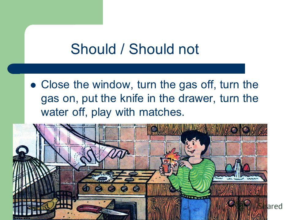 Should / Should not Close the window, turn the gas off, turn the gas on, put the knife in the drawer, turn the water off, play with matches.