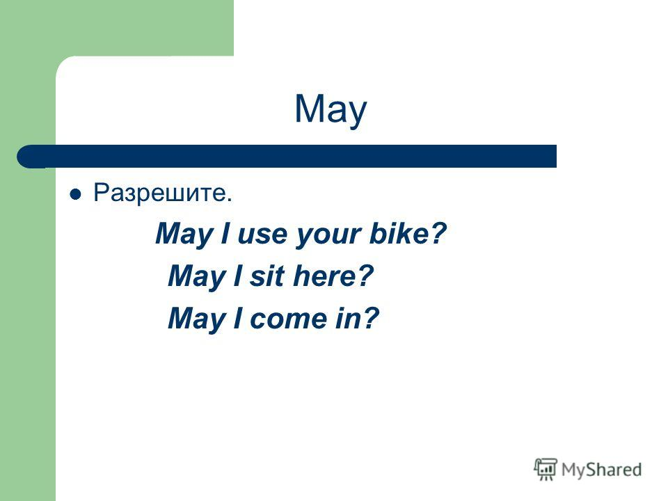 May Разрешите. May I use your bike? May I sit here? May I come in?
