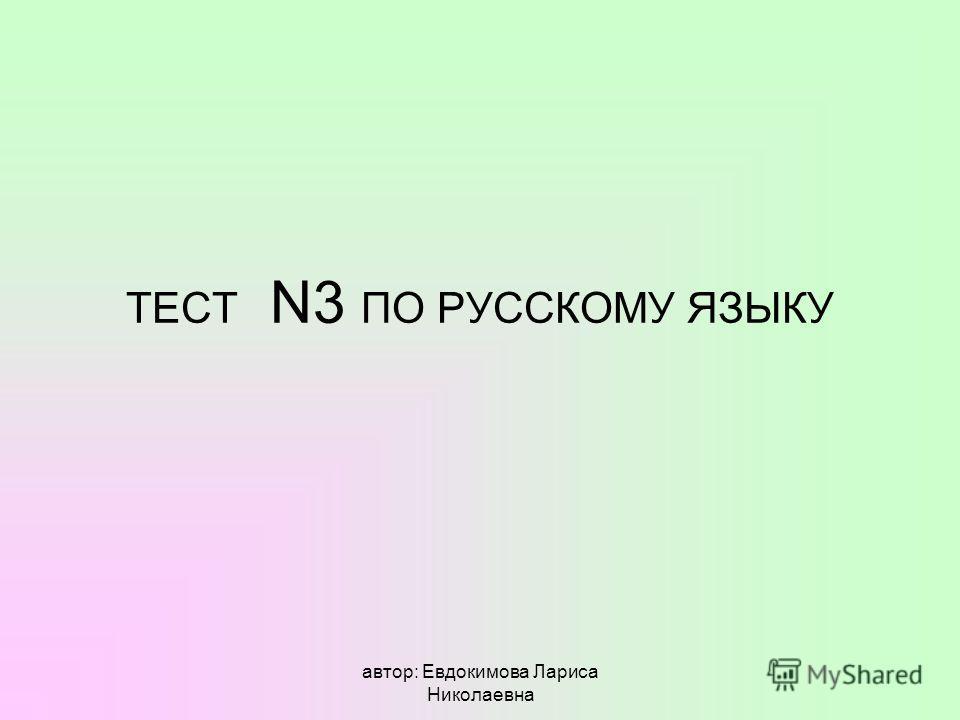 автор: Евдокимова Лариса Николаевна ТЕСТ N3 ПО РУССКОМУ ЯЗЫКУ