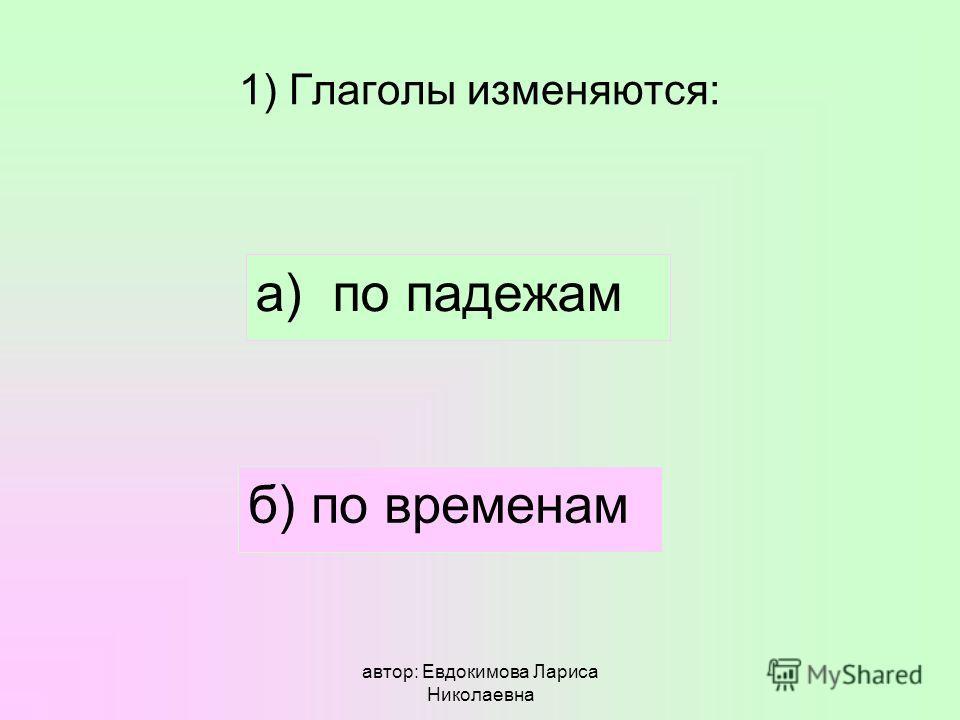 автор: Евдокимова Лариса Николаевна 1) Глаголы изменяются: а) по падежам б) по временам