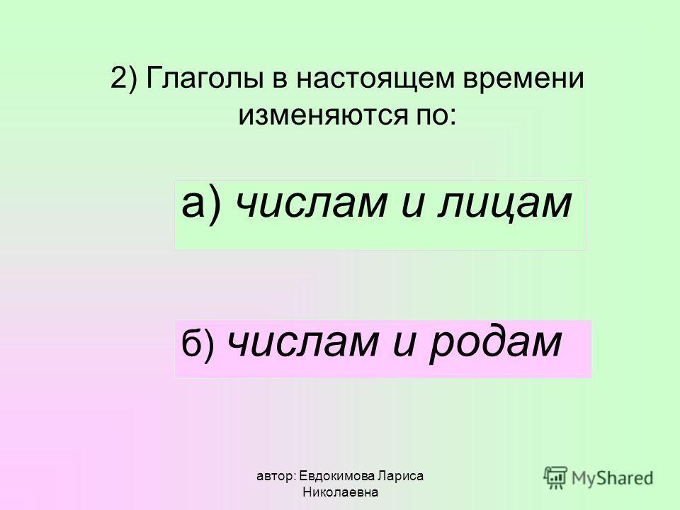 автор: Евдокимова Лариса Николаевна 2) Глаголы в настоящем времени изменяются по: а) числам и лицам б) числам и родам