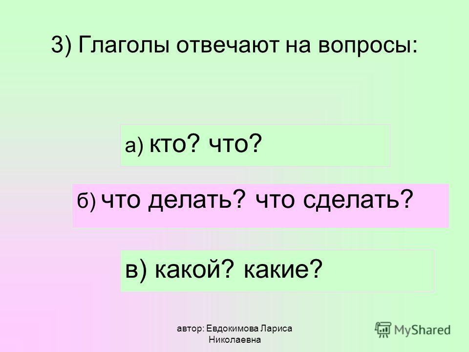 автор: Евдокимова Лариса Николаевна 3) Глаголы отвечают на вопросы: а) кто? что? б) что делать? что сделать? в) какой? какие?