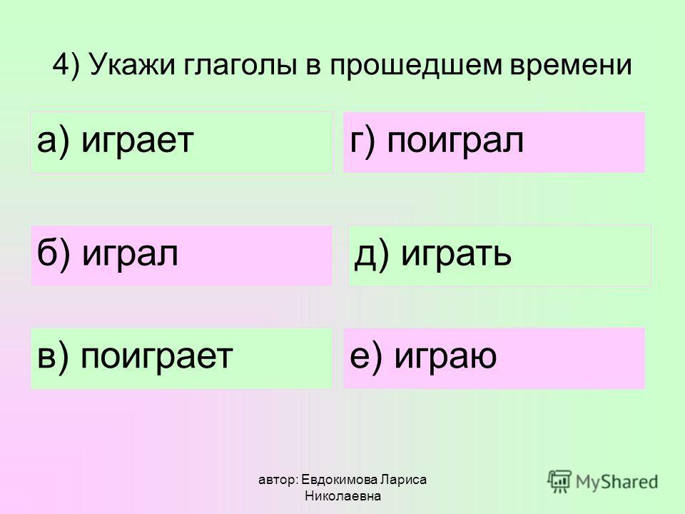 автор: Евдокимова Лариса Николаевна 4) Укажи глаголы в прошедшем времени а) играет б) играл в) поиграет д) играть г) поиграл е) играю