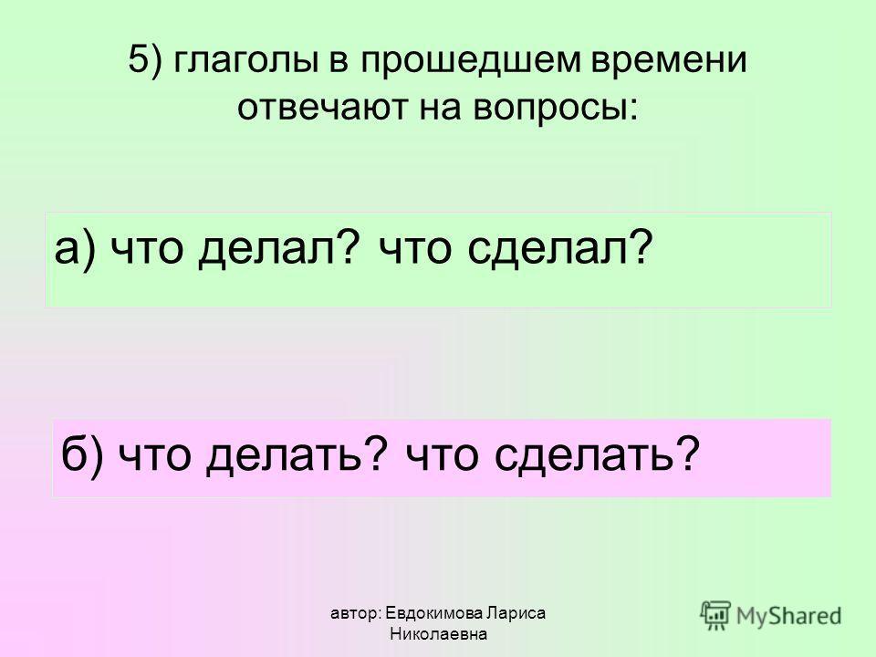 автор: Евдокимова Лариса Николаевна 5) глаголы в прошедшем времени отвечают на вопросы: а) что делал? что сделал? б) что делать? что сделать?