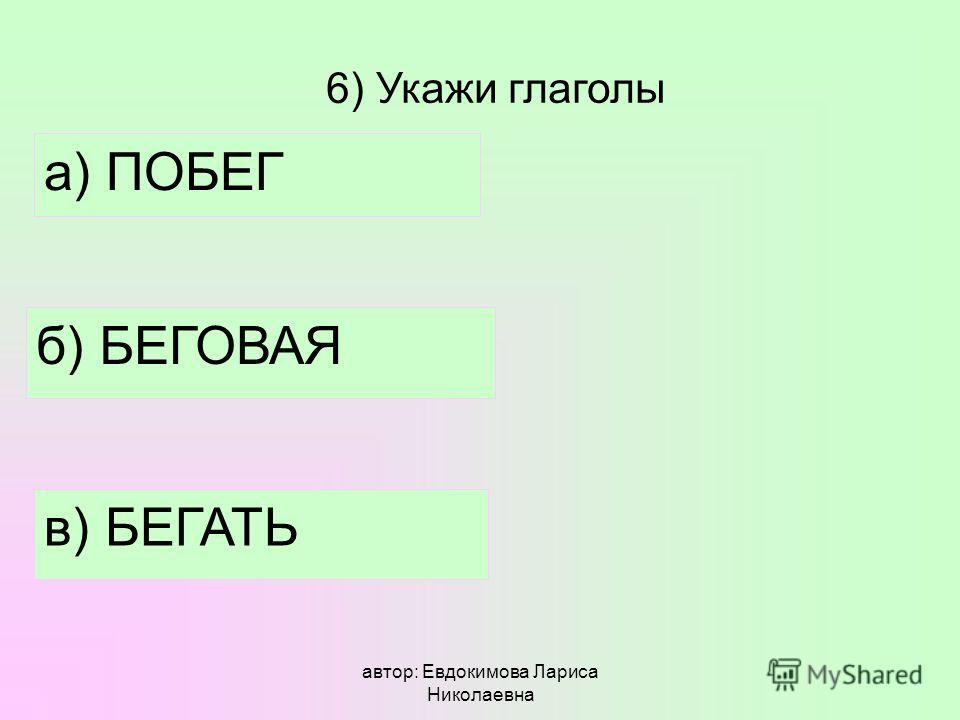 автор: Евдокимова Лариса Николаевна 6) Укажи глаголы а) ПОБЕГ б) БЕГОВАЯ в) БЕГАТЬ