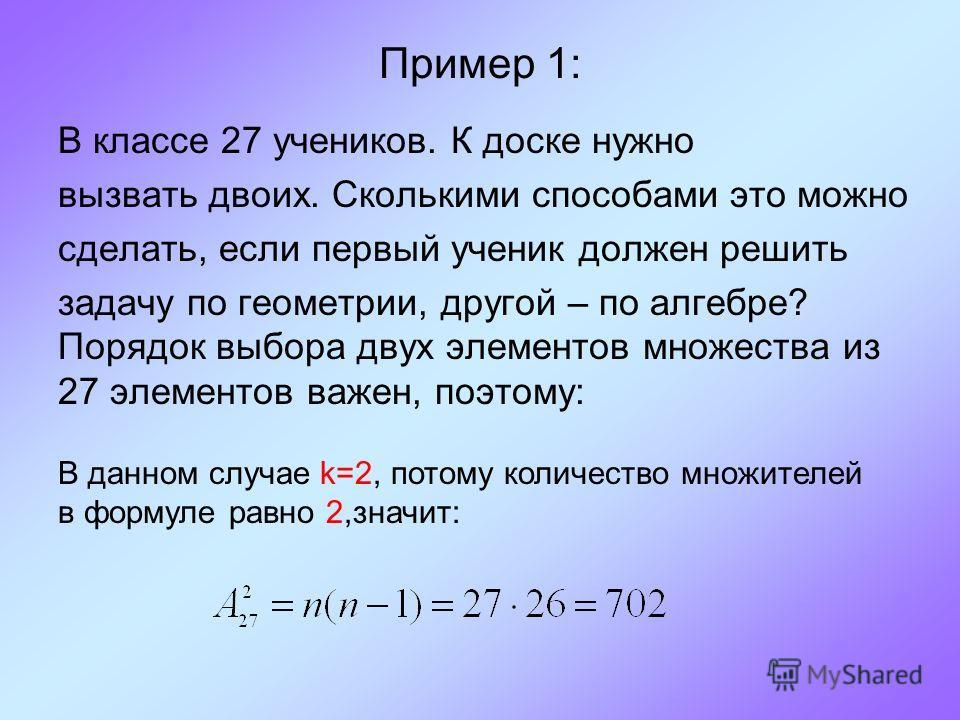 Пример 1: В классе 27 учеников. К доске нужно вызвать двоих. Сколькими способами это можно сделать, если первый ученик должен решить задачу по геометрии, другой – по алгебре? Порядок выбора двух элементов множества из 27 элементов важен, поэтому: В д