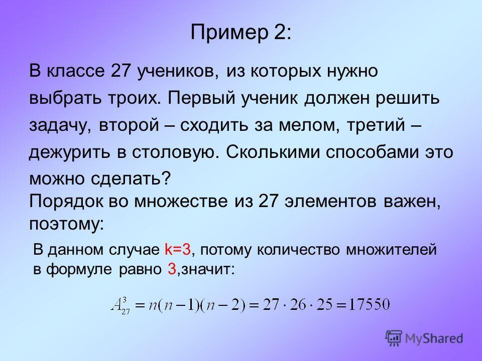 Пример 2: В классе 27 учеников, из которых нужно выбрать троих. Первый ученик должен решить задачу, второй – сходить за мелом, третий – дежурить в столовую. Сколькими способами это можно сделать? Порядок во множестве из 27 элементов важен, поэтому: В