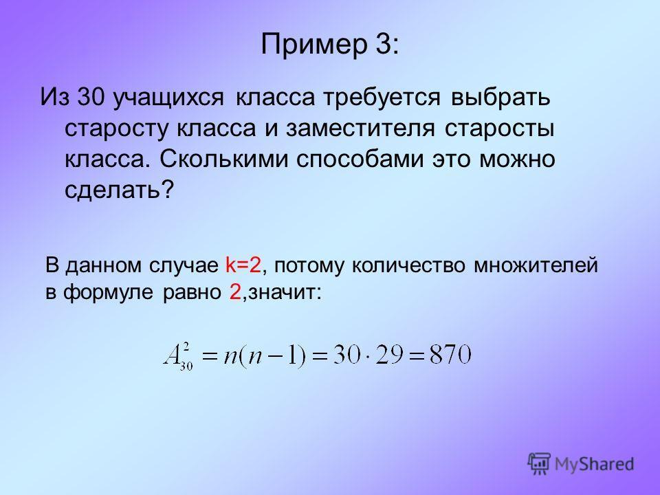 Пример 3: Из 30 учащихся класса требуется выбрать старосту класса и заместителя старосты класса. Сколькими способами это можно сделать? В данном случае k=2, потому количество множителей в формуле равно 2,значит: