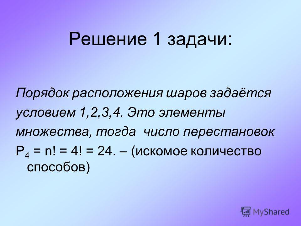 Решение 1 задачи: Порядок расположения шаров задаётся условием 1,2,3,4. Это элементы множества, тогда число перестановок P 4 = n! = 4! = 24. – (искомое количество способов)
