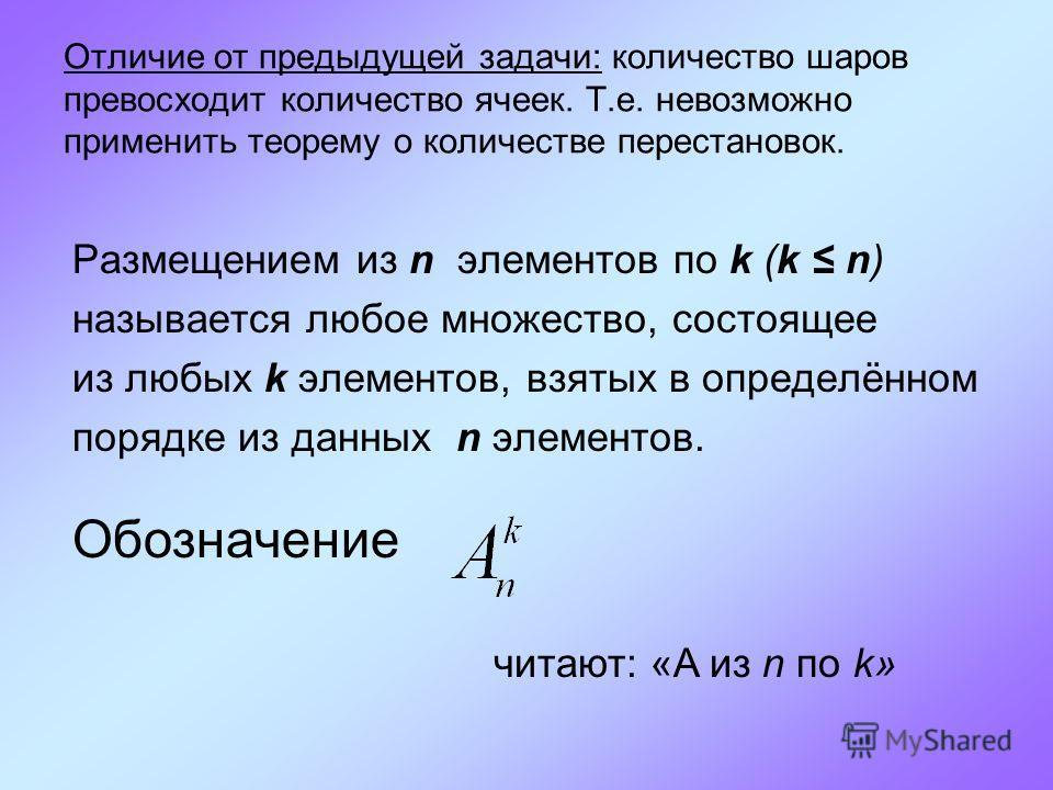 Отличие от предыдущей задачи: количество шаров превосходит количество ячеек. Т.е. невозможно применить теорему о количестве перестановок. Размещением из n элементов по k (k n) называется любое множество, состоящее из любых k элементов, взятых в опред