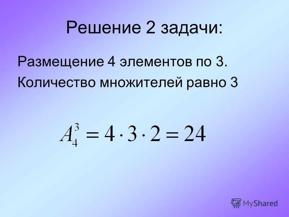 Решение 2 задачи: Размещение 4 элементов по 3. Количество множителей равно 3