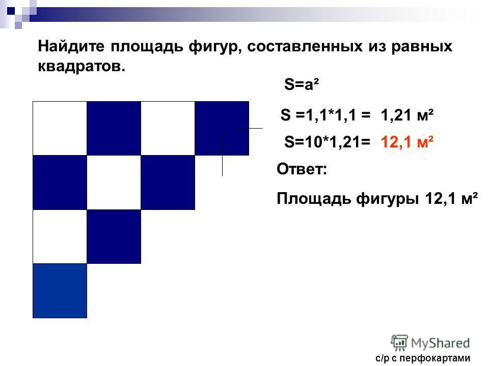 Найдите площадь фигур, составленных из равных квадратов. S=а² S =1,1*1,1 =1,21 м² S=10*1,21=12,1 м² Ответ: Площадь фигуры 12,1 м² с/р с перфокартами
