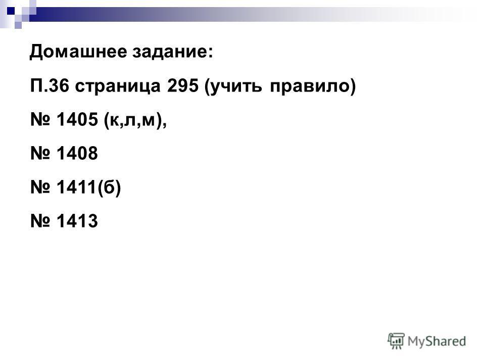 Домашнее задание: П.36 страница 295 (учить правило) 1405 (к,л,м), 1408 1411(б) 1413