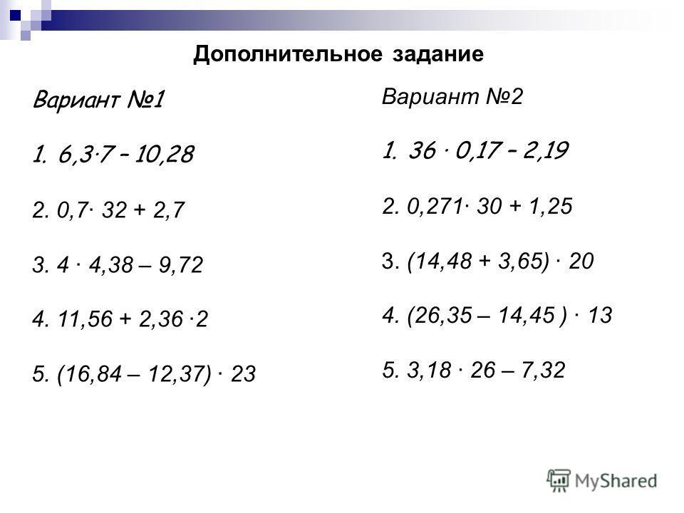 Дополнительное задание Вариант 1 1.6,3·7 – 10,28 2. 0,7· 32 + 2,7 3. 4 · 4,38 – 9,72 4. 11,56 + 2,36 ·2 5. (16,84 – 12,37) · 23 Вариант 2 1.36 · 0,17 – 2,19 2. 0,271· 30 + 1,25 3. (14,48 + 3,65) · 20 4. (26,35 – 14,45 ) · 13 5. 3,18 · 26 – 7,32