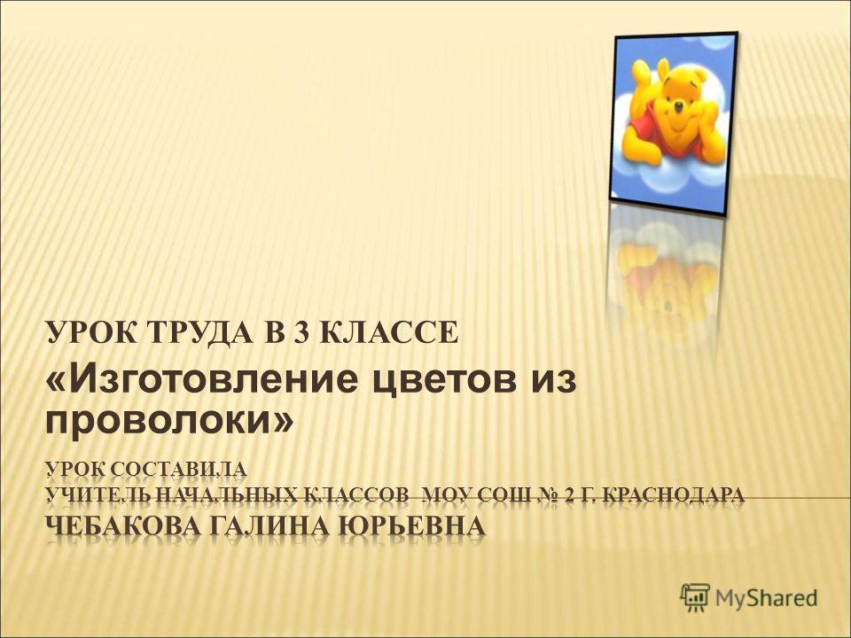 УРОК ТРУДА В 3 КЛАССЕ «Изготовление цветов из проволоки»