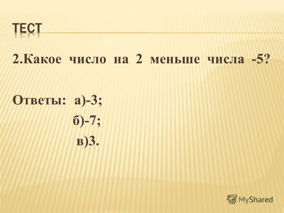 2.Какое число на 2 меньше числа -5? Ответы: а)-3; б)-7; в)3.