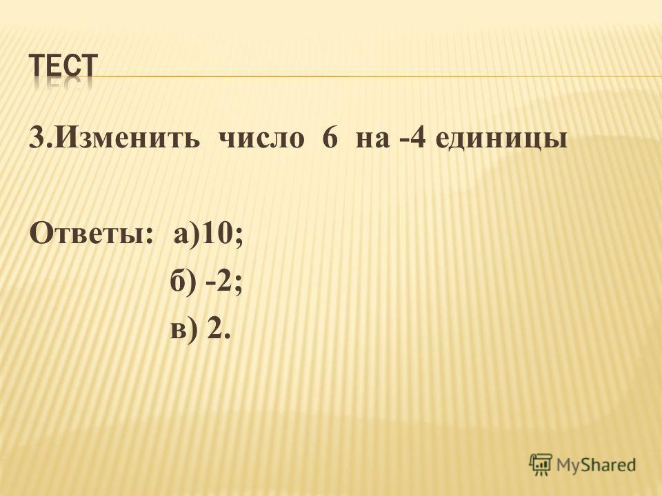 3.Изменить число 6 на -4 единицы Ответы: а)10; б) -2; в) 2.