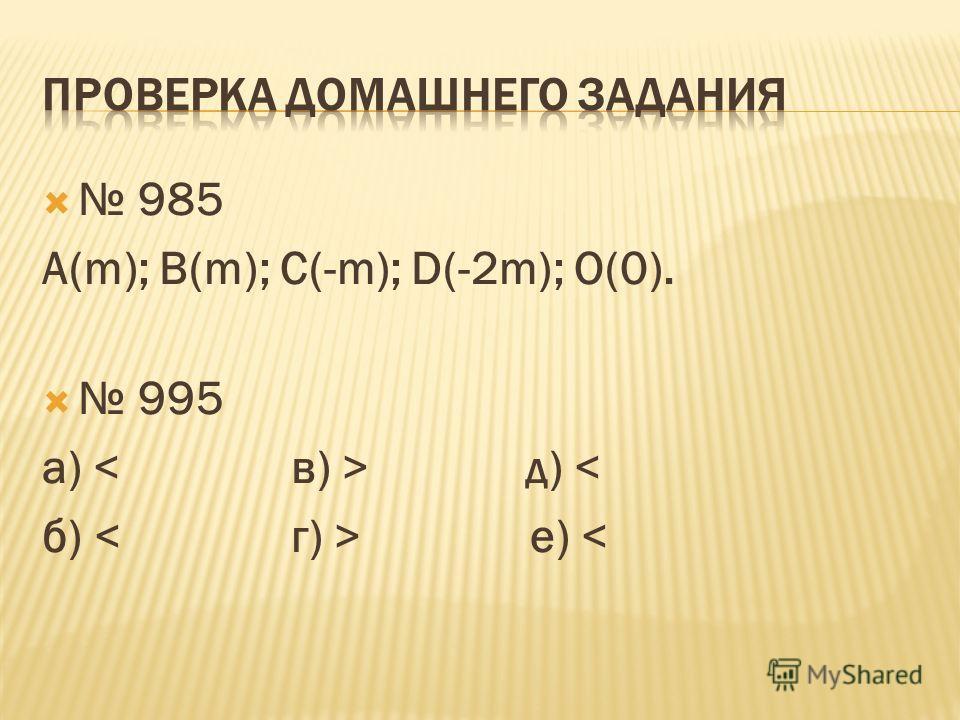 985 А(m); B(m); C(-m); D(-2m); O(0). 995 а) д) < б) е)