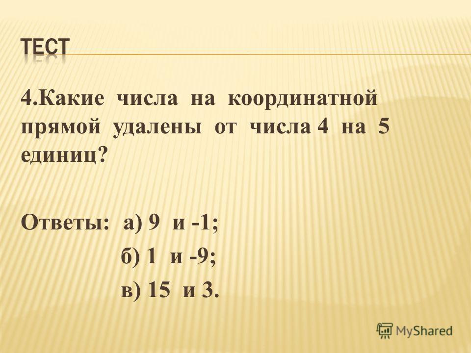 4.Какие числа на координатной прямой удалены от числа 4 на 5 единиц? Ответы: а) 9 и -1; б) 1 и -9; в) 15 и 3.
