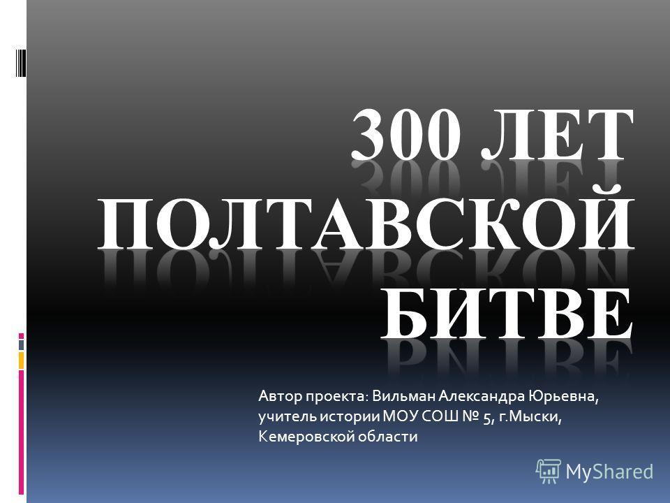 Автор проекта: Вильман Александра Юрьевна, учитель истории МОУ СОШ 5, г.Мыски, Кемеровской области