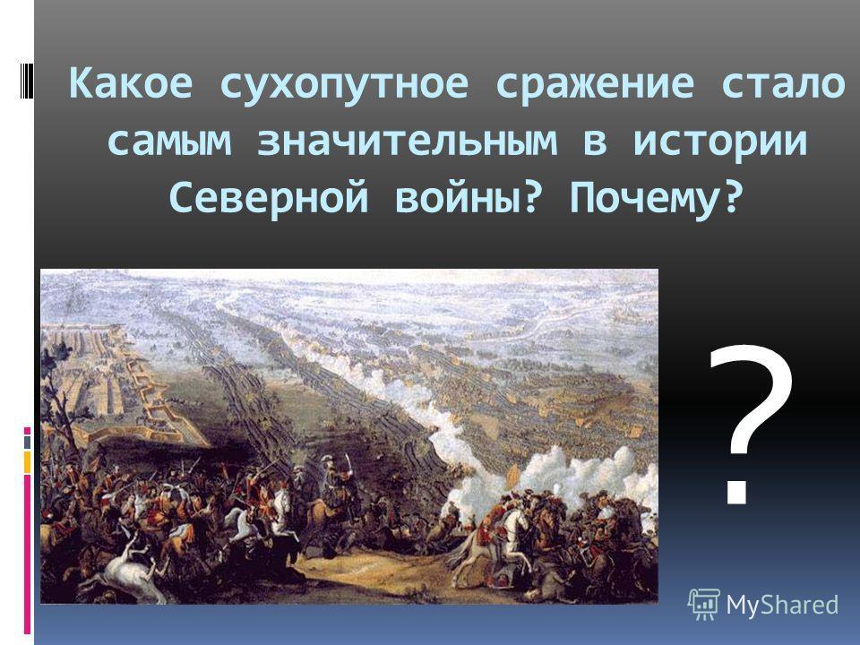 Какое сухопутное сражение стало самым значительным в истории Северной войны? Почему? ?