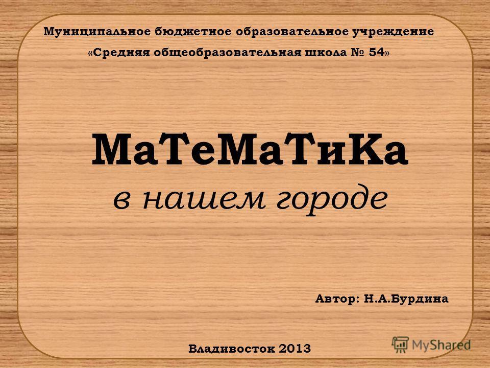 Муниципальное бюджетное образовательное учреждение «Средняя общеобразовательная школа 54» МаТеМаТиКа в нашем городе Владивосток 2013 Автор: Н.А.Бурдина