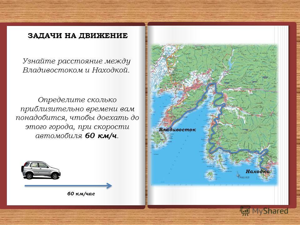 ЗАДАЧИ НА ДВИЖЕНИЕ Узнайте расстояние между Владивостоком и Находкой. Определите сколько приблизительно времени вам понадобится, чтобы доехать до этого города, при скорости автомобиля 60 км/ч. Владивосток Находка 60 км/час