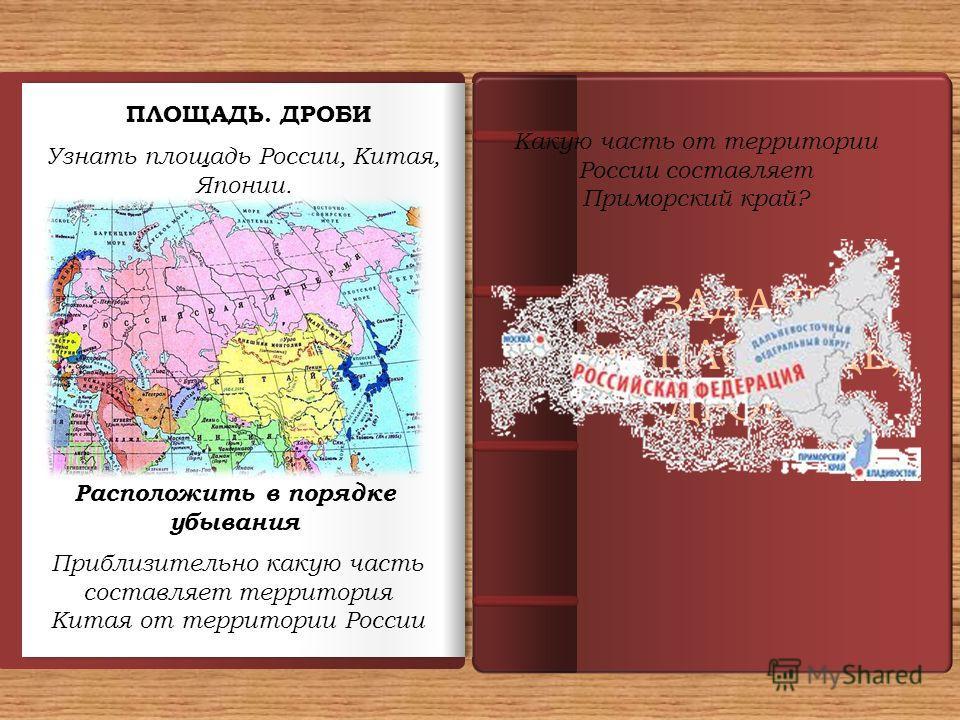ЗАДАЧИ на ПЛОЩАДЬ, ДРОБИ ПЛОЩАДЬ. ДРОБИ Узнать площадь России, Китая, Японии. Расположить в порядке убывания Приблизительно какую часть составляет территория Китая от территории России Какую часть от территории России составляет Приморский край?